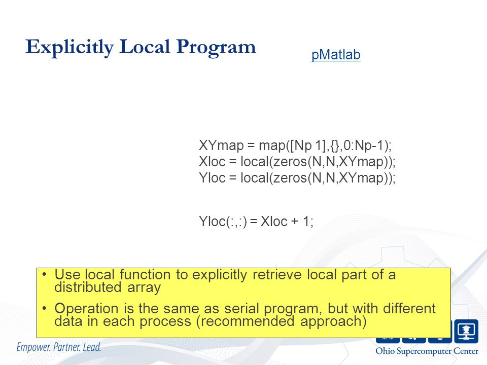 Explicitly Local Program Use local function to explicitly retrieve local part of a distributed array Operation is the same as serial program, but with different data in each process (recommended approach) Yloc(:,:) = Xloc + 1; XYmap = map([Np 1],{},0:Np-1); Xloc = local(zeros(N,N,XYmap)); Yloc = local(zeros(N,N,XYmap)); pMatlab