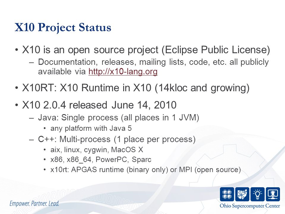 X10 Project Status X10 is an open source project (Eclipse Public License) –Documentation, releases, mailing lists, code, etc.