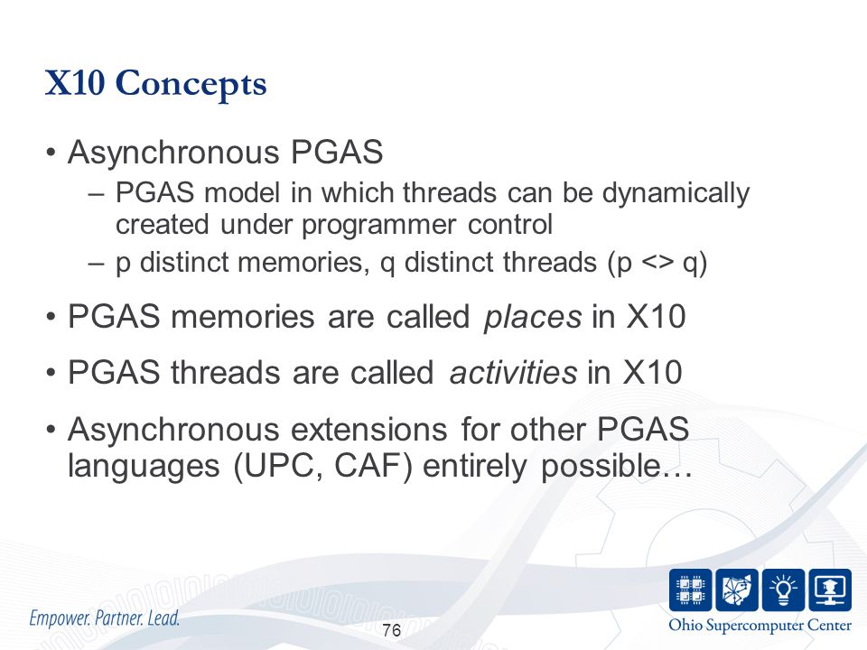 X10 Concepts Asynchronous PGAS –PGAS model in which threads can be dynamically created under programmer control –p distinct memories, q distinct threads (p <> q) PGAS memories are called places in X10 PGAS threads are called activities in X10 Asynchronous extensions for other PGAS languages (UPC, CAF) entirely possible… 76