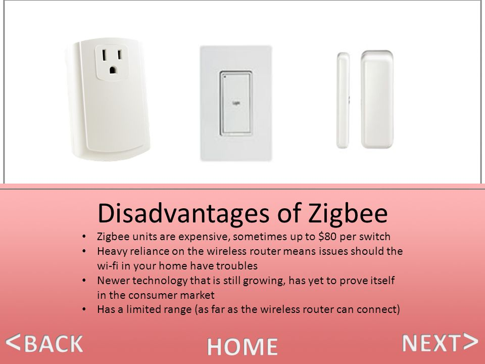 Disadvantages of Zigbee Zigbee units are expensive, sometimes up to $80 per switch Heavy reliance on the wireless router means issues should the wi-fi in your home have troubles Newer technology that is still growing, has yet to prove itself in the consumer market Has a limited range (as far as the wireless router can connect)