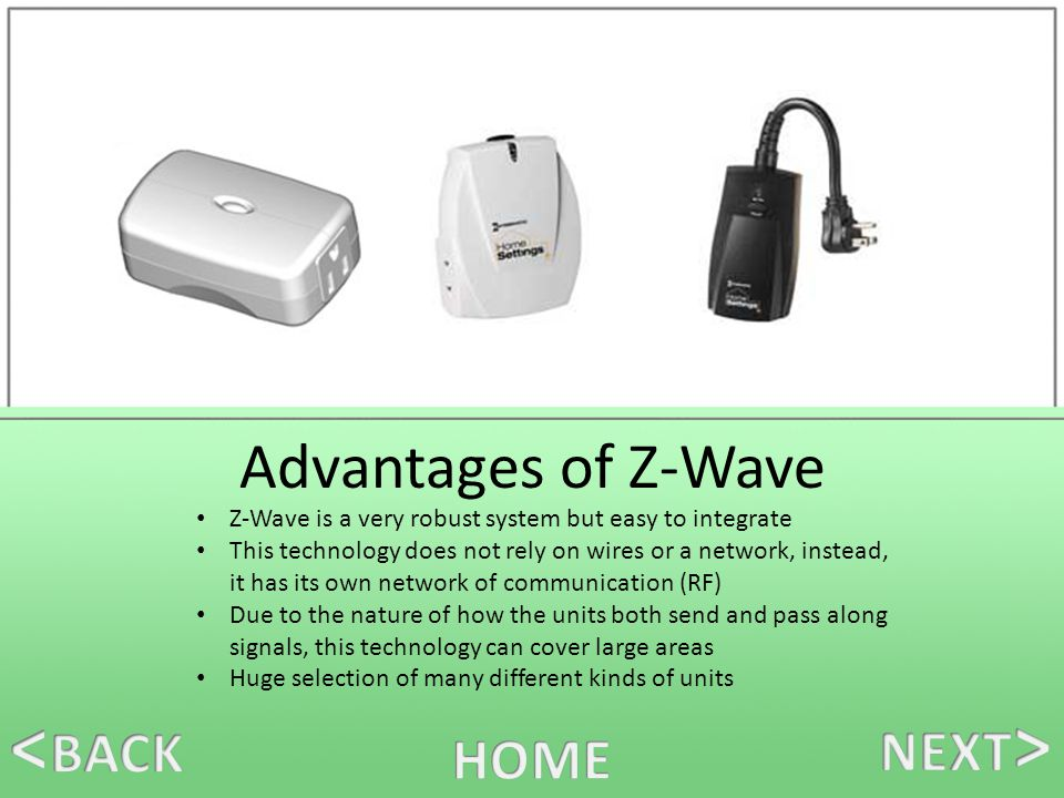 Advantages of Z-Wave Z-Wave is a very robust system but easy to integrate This technology does not rely on wires or a network, instead, it has its own network of communication (RF) Due to the nature of how the units both send and pass along signals, this technology can cover large areas Huge selection of many different kinds of units