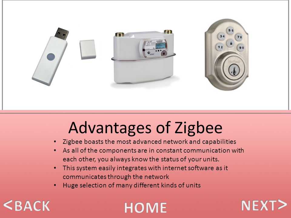 Advantages of Zigbee Zigbee boasts the most advanced network and capabilities As all of the components are in constant communication with each other, you always know the status of your units.