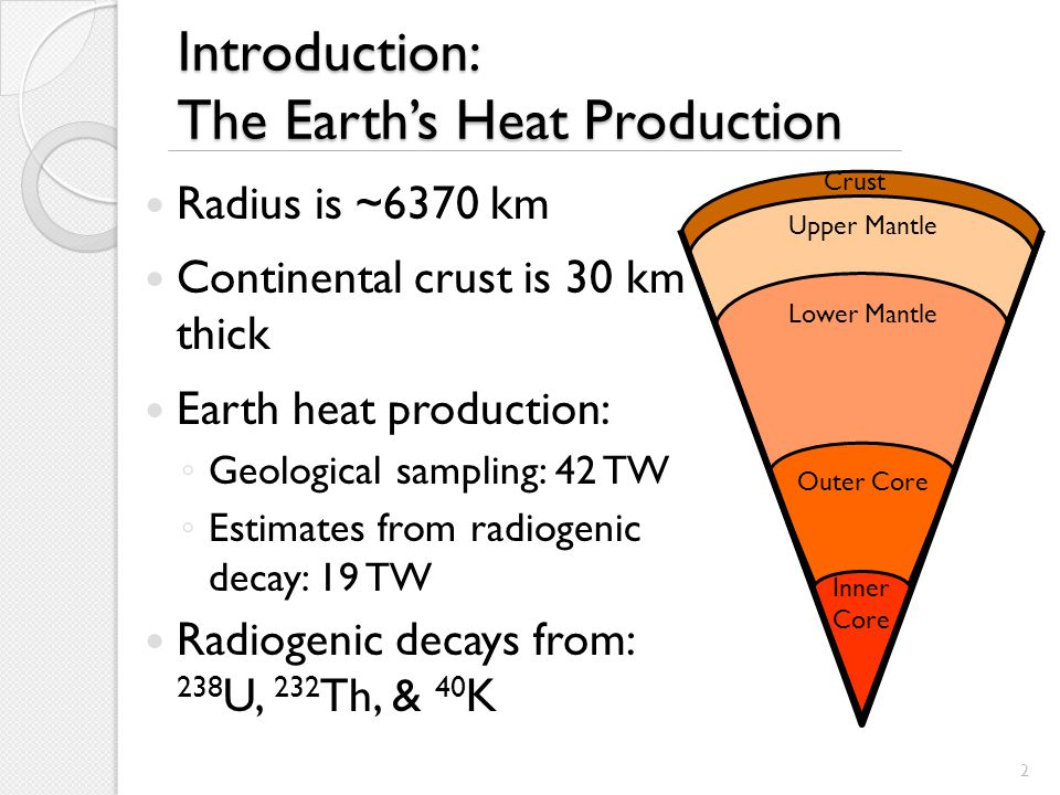 Introduction: The Earth's Heat Production Radius is ~6370 km Continental crust is 30 km thick Earth heat production: ◦ Geological sampling: 42 TW ◦ Estimates from radiogenic decay: 19 TW Radiogenic decays from: 238 U, 232 Th, & 40 K Crust Upper Mantle Lower Mantle Outer Core Inner Core 2