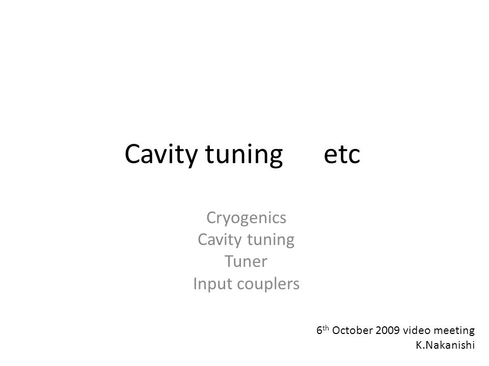 Cavity tuning etc Cryogenics Cavity tuning Tuner Input couplers 6 th October 2009 video meeting K.Nakanishi