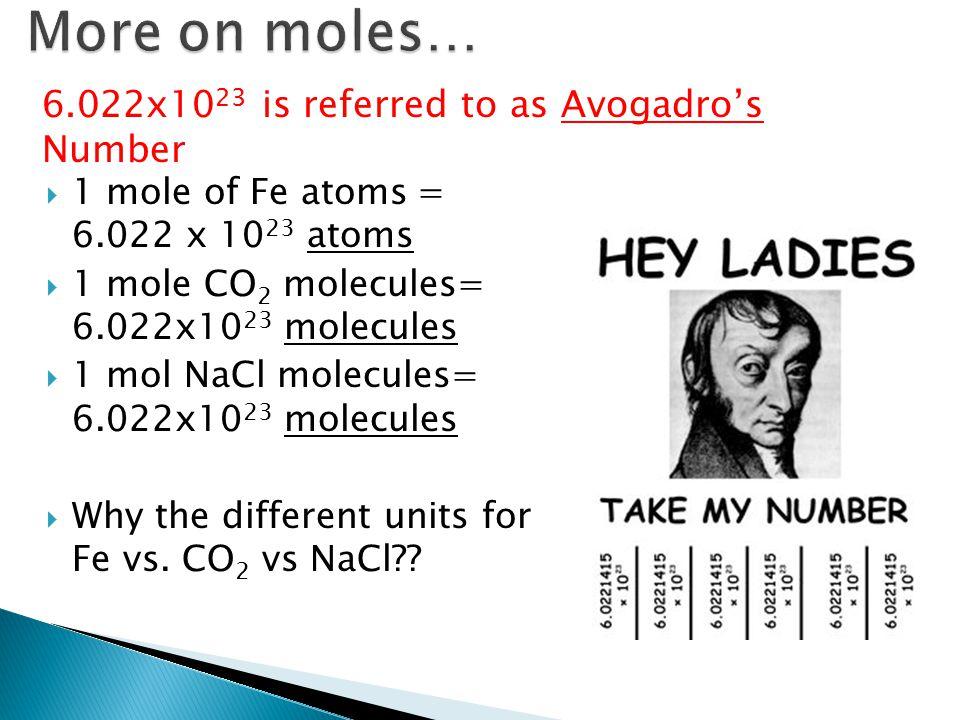  1 mole of Fe atoms = 6.022 x 10 23 atoms  1 mole CO 2 molecules= 6.022x10 23 molecules  1 mol NaCl molecules= 6.022x10 23 molecules  Why the different units for Fe vs.