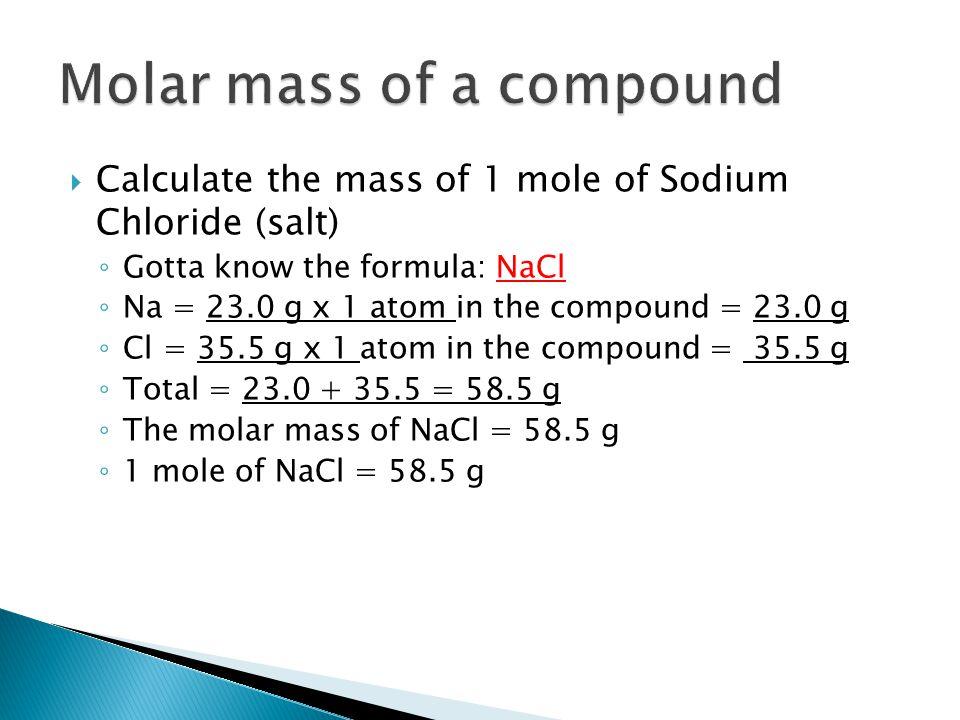  Calculate the mass of 1 mole of Sodium Chloride (salt) ◦ Gotta know the formula: NaCl ◦ Na = 23.0 g x 1 atom in the compound = 23.0 g ◦ Cl = 35.5 g x 1 atom in the compound = 35.5 g ◦ Total = 23.0 + 35.5 = 58.5 g ◦ The molar mass of NaCl = 58.5 g ◦ 1 mole of NaCl = 58.5 g