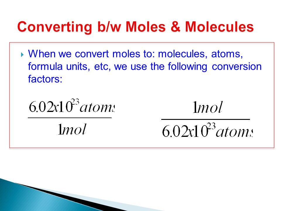  When we convert moles to: molecules, atoms, formula units, etc, we use the following conversion factors: