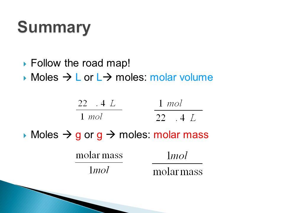 Follow the road map!  Moles  L or L  moles: molar volume  Moles  g or g  moles: molar mass