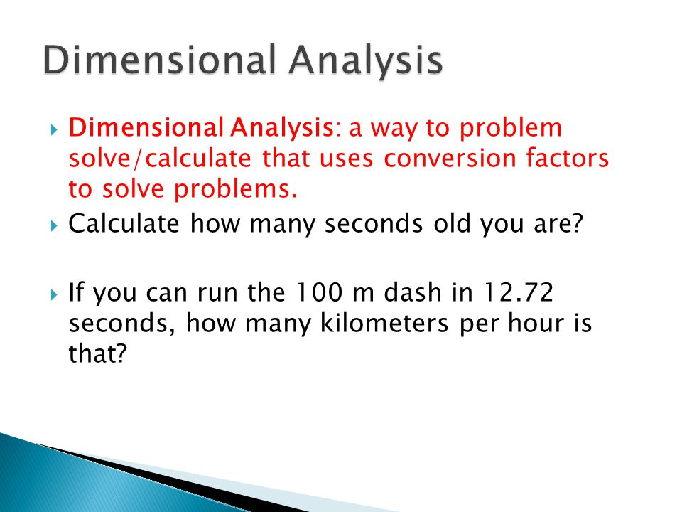  Dimensional Analysis: a way to problem solve/calculate that uses conversion factors to solve problems.