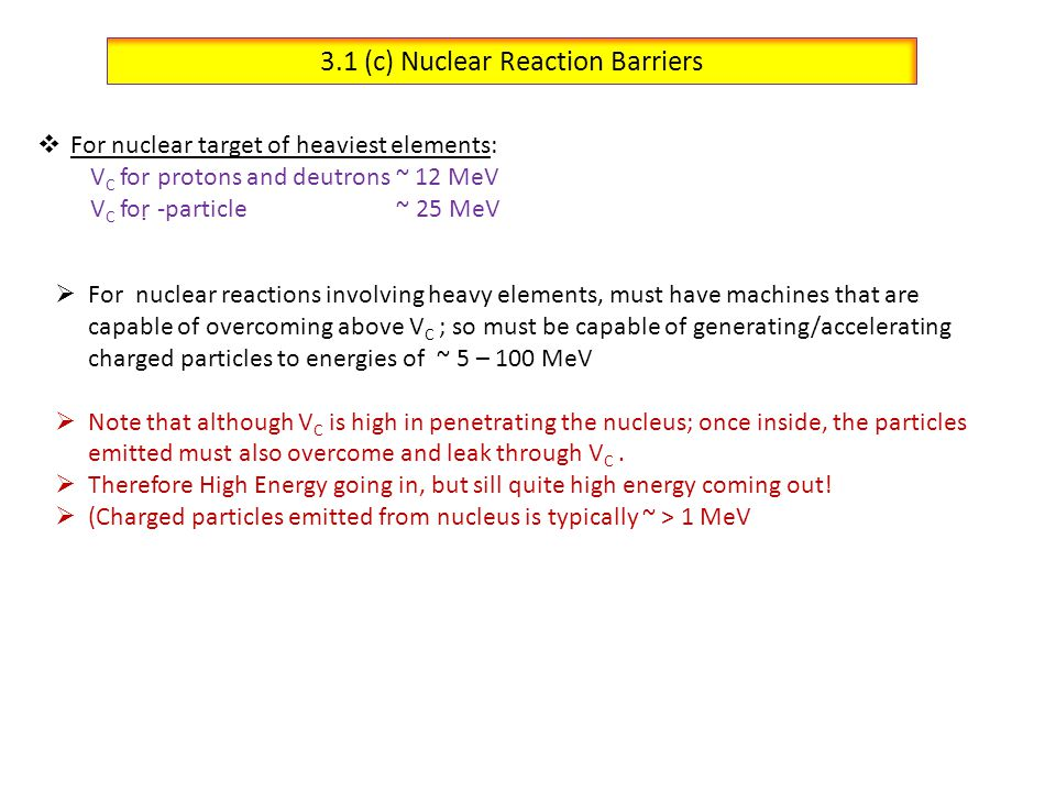 3.1 (d) Barrier Penetrability & Estimation of Nuclear Size Recall that  -particles were used in Rutherford's Gold-foil Scattering Experiment, but they are produced in nature by Radioactivity For example: (Kinetic Energy  T) 212 Po   + 208 PbT  = 8.7 MeV ; t 1/2 = 3x10 -7 s 238 U   + 234 ThT  = 4.1 MeV ; t 1/2 = 4.5x10 9 yr Q.