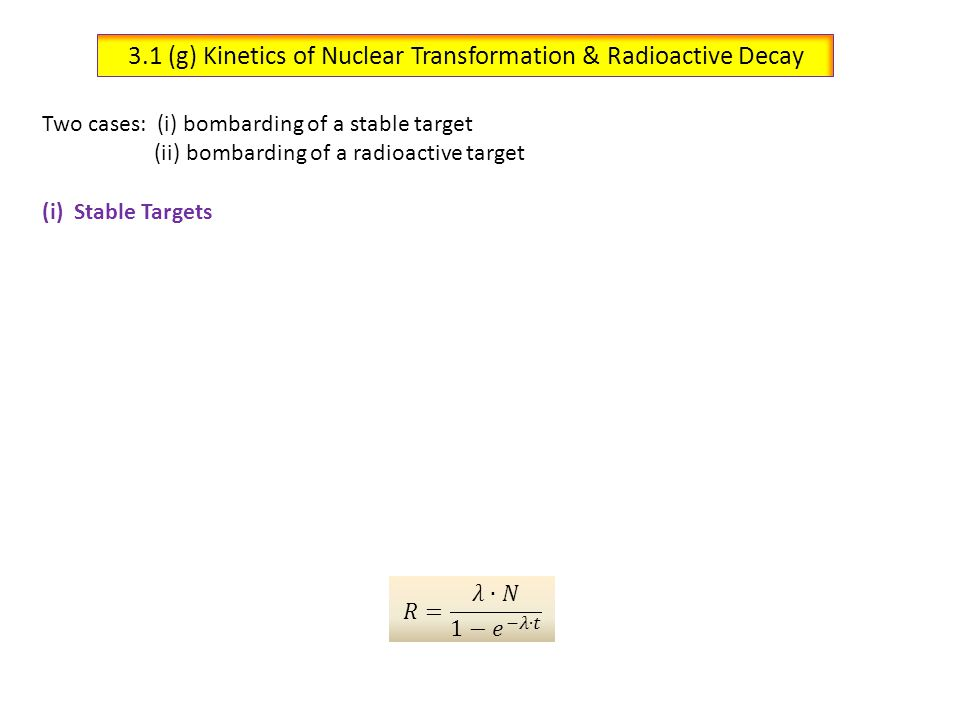 3.1 (g) Kinetics of Nuclear Transformation & Radioactive Decay (ii)RA Targets om a high-flux neutron reactor Two types of decays: (a) Natural RA decay(b) Decay via Transmutation