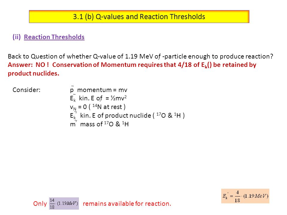 3.1 (b) Q-values and Reaction Thresholds (ii) Reaction Thresholds Define:Q Th = Threshold Energy  min E from momentum conservation  Best situation is when a light particle strikes a heavy stationary target, since minimal E amount is retained in products, meaning more E left for nucl.