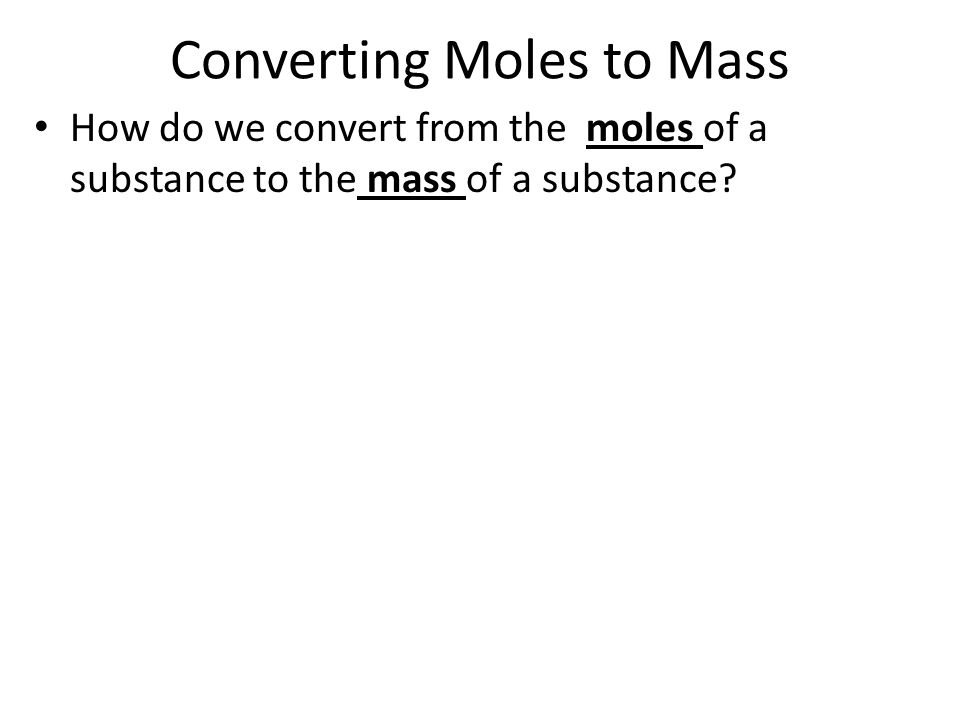 Converting Moles to Mass How do we convert from the moles of a substance to the mass of a substance