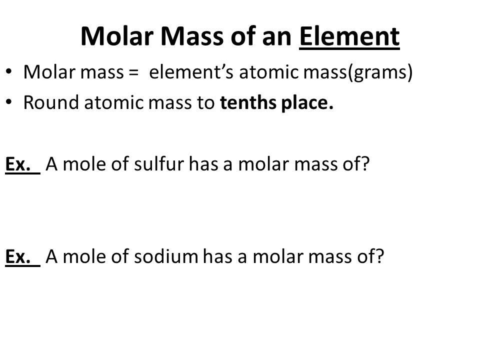 Molar Mass of an Element Molar mass = element's atomic mass(grams) Round atomic mass to tenths place.