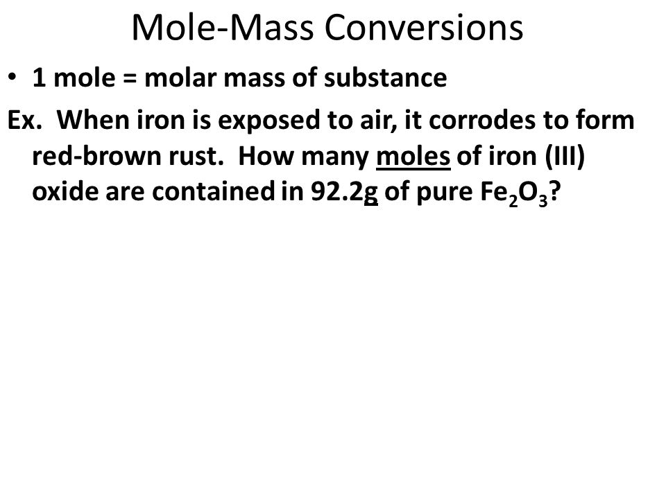Mole-Mass Conversions 1 mole = molar mass of substance Ex. When iron is exposed to air, it corrodes to form red-brown rust. How many moles of iron (II