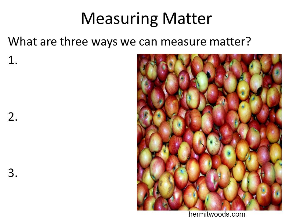 Measuring Matter What are three ways we can measure matter? 1. 2. 3. hermitwoods.com