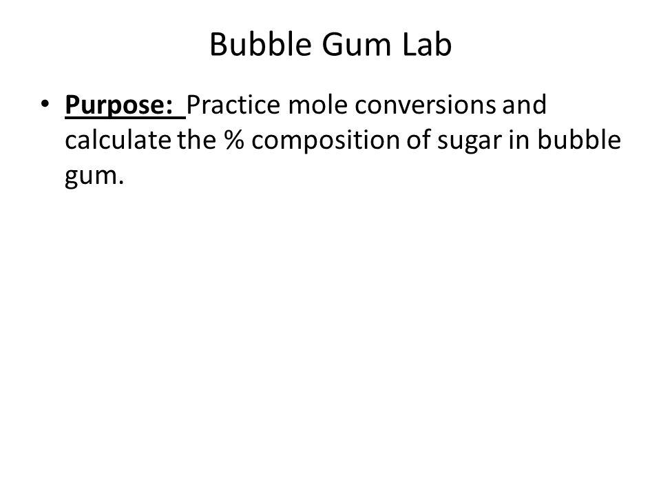 Bubble Gum Lab Purpose: Practice mole conversions and calculate the % composition of sugar in bubble gum.