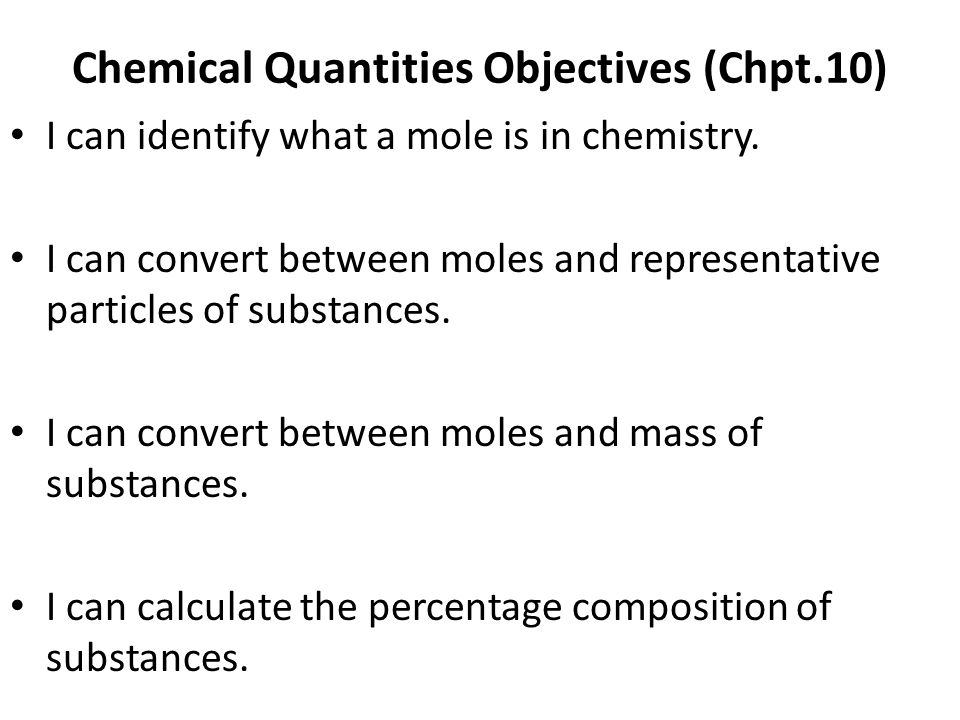 Chemical Quantities Objectives (Chpt.10) I can identify what a mole is in chemistry. I can convert between moles and representative particles of subst