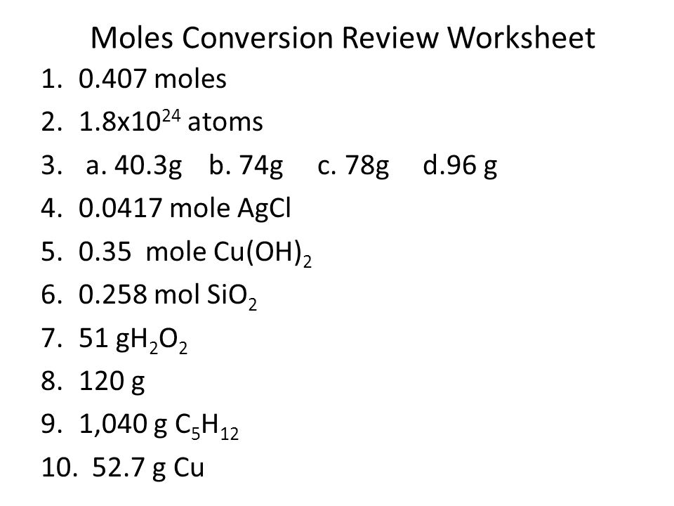 Moles Conversion Review Worksheet 1.0.407 moles 2.1.8x10 24 atoms 3. a. 40.3g b. 74g c. 78g d.96 g 4.0.0417 mole AgCl 5.0.35 mole Cu(OH) 2 6.0.258 mol