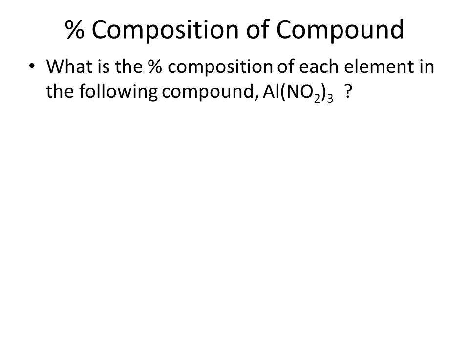 % Composition of Compound What is the % composition of each element in the following compound, Al(NO 2 ) 3