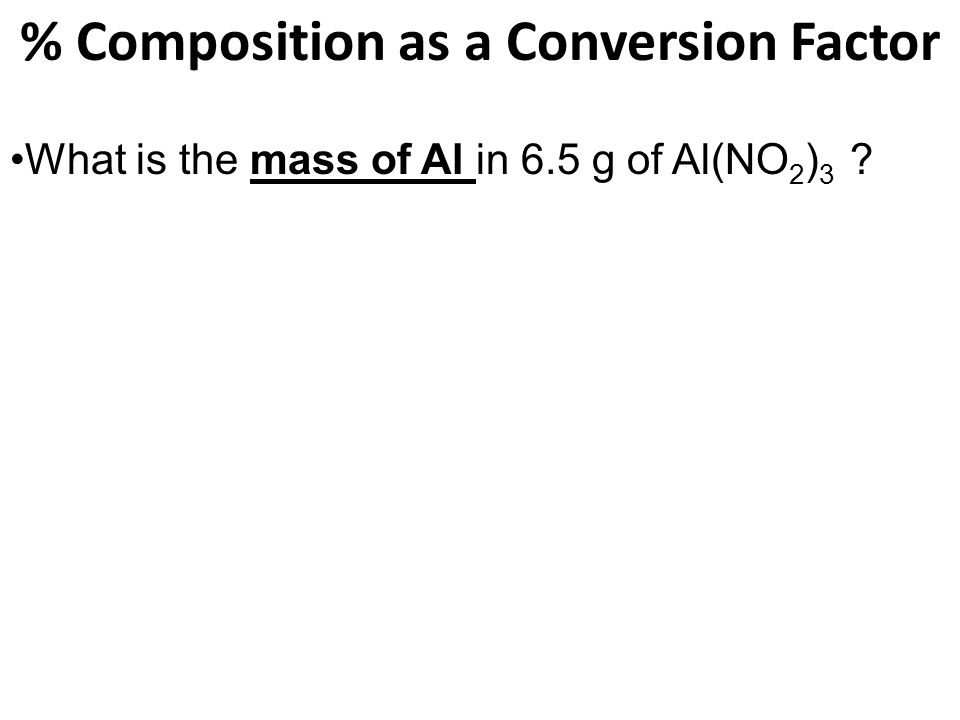 % Composition as a Conversion Factor What is the mass of Al in 6.5 g of Al(NO 2 ) 3 ?
