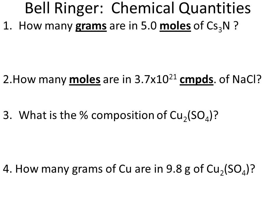 Bell Ringer: Chemical Quantities 1.How many grams are in 5.0 moles of Cs 3 N ? 2.How many moles are in 3.7x10 21 cmpds. of NaCl? 3.What is the % compo