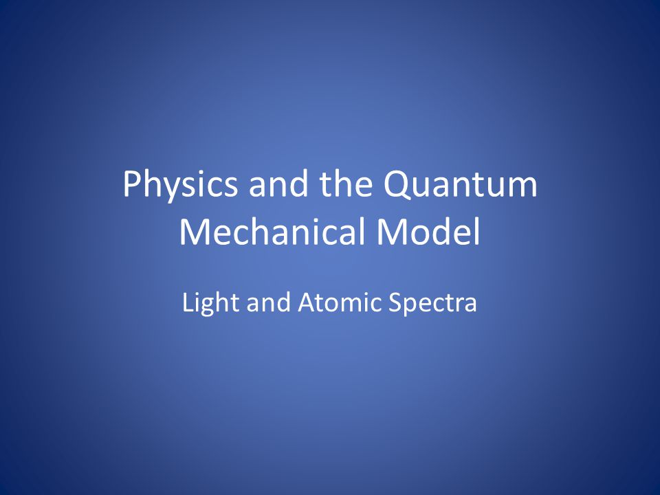 Physics and the Quantum Mechanical Model Light and Atomic Spectra