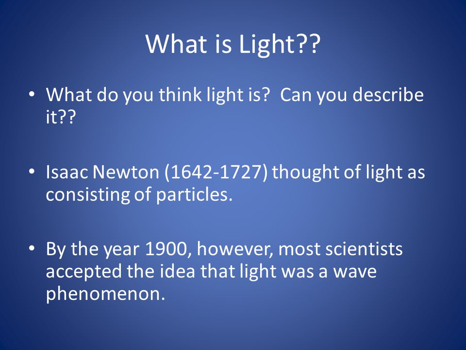 What is Light?? What do you think light is? Can you describe it?? Isaac Newton (1642-1727) thought of light as consisting of particles. By the year 19