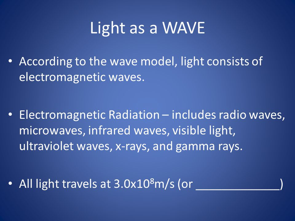 Light as a WAVE According to the wave model, light consists of electromagnetic waves. Electromagnetic Radiation – includes radio waves, microwaves, in