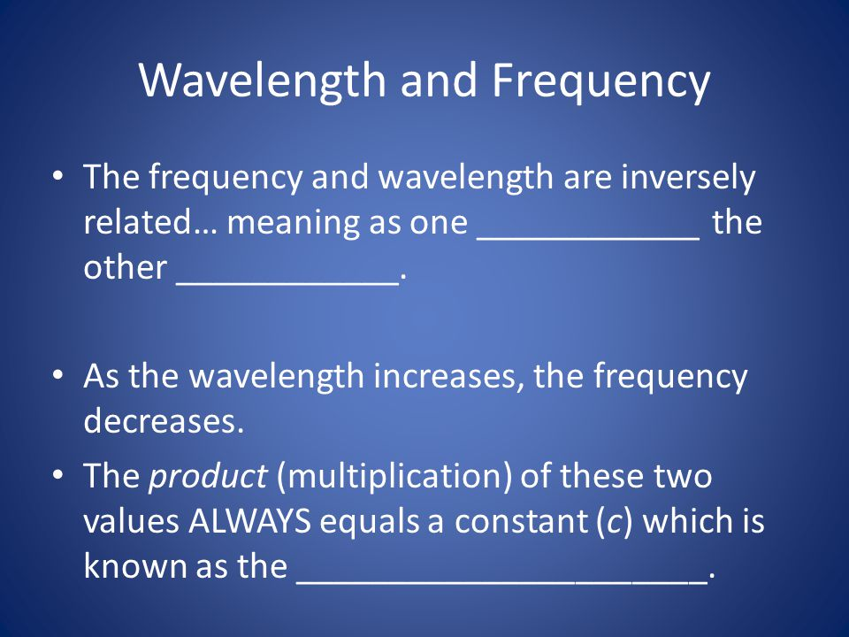 Wavelength and Frequency The frequency and wavelength are inversely related… meaning as one ____________ the other ____________. As the wavelength inc