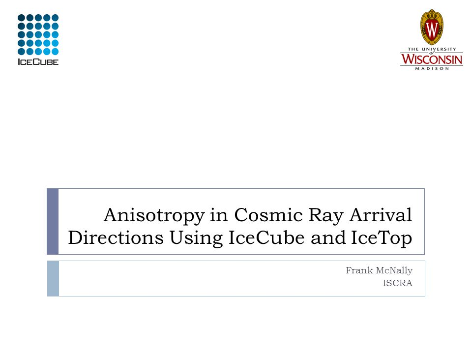 Anisotropy in Cosmic Ray Arrival Directions Using IceCube and IceTop Frank McNally ISCRA