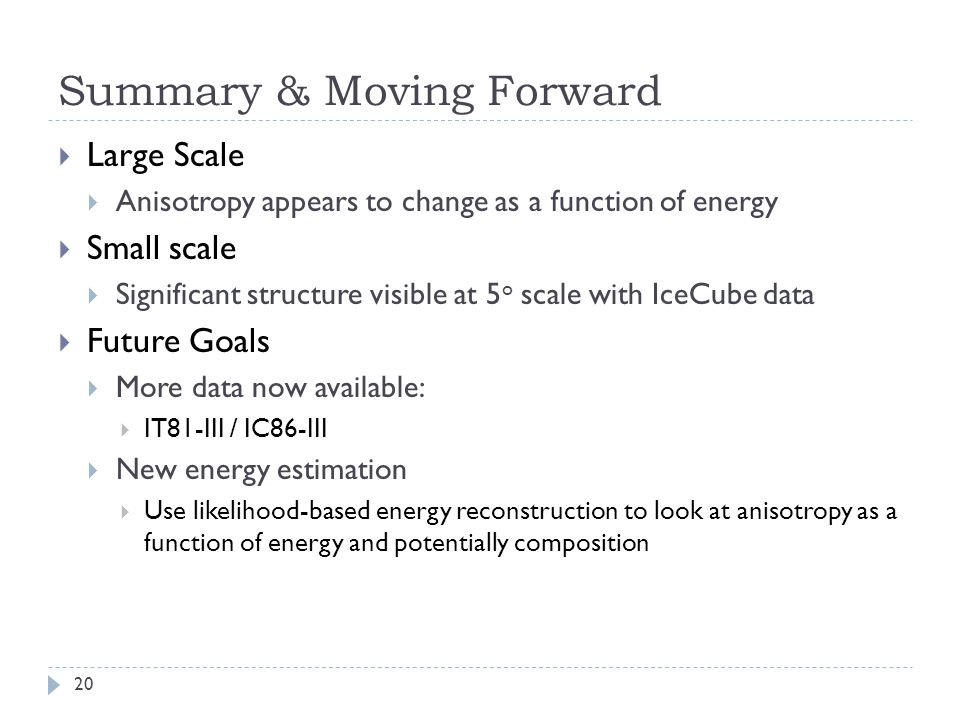 Summary & Moving Forward  Large Scale  Anisotropy appears to change as a function of energy  Small scale  Significant structure visible at 5 o scale with IceCube data  Future Goals  More data now available:  IT81-III / IC86-III  New energy estimation  Use likelihood-based energy reconstruction to look at anisotropy as a function of energy and potentially composition 20