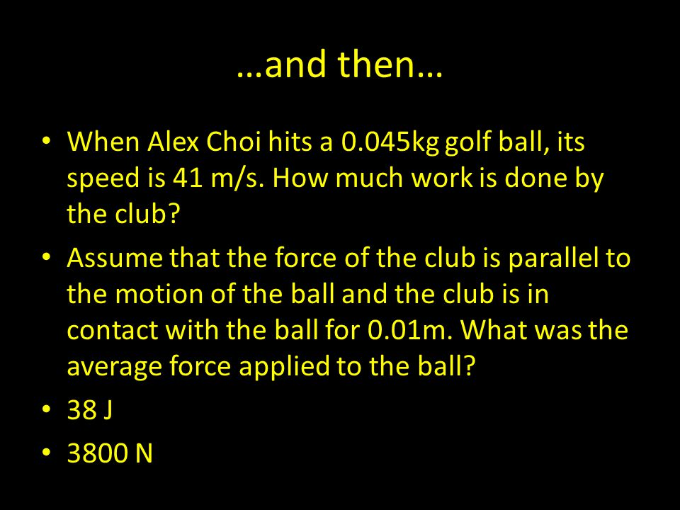 …and then… When Alex Choi hits a 0.045kg golf ball, its speed is 41 m/s. How much work is done by the club? Assume that the force of the club is paral