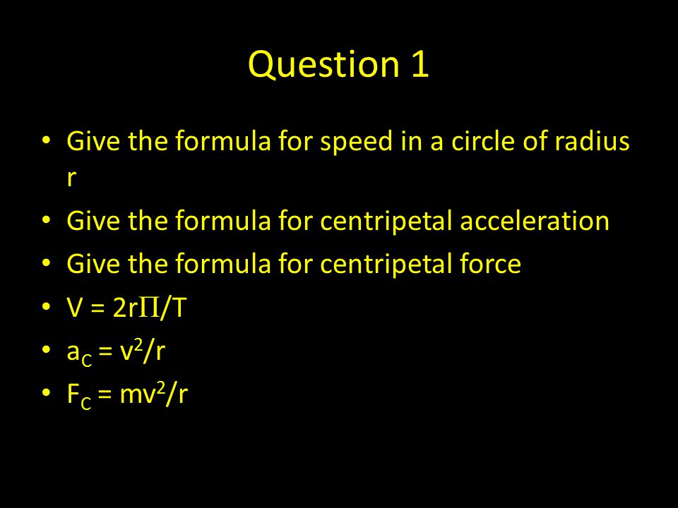 Question 1 Give the formula for speed in a circle of radius r Give the formula for centripetal acceleration Give the formula for centripetal force V =
