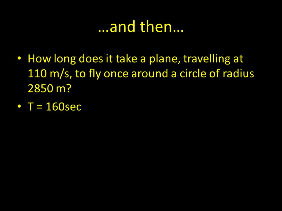 …and then… How long does it take a plane, travelling at 110 m/s, to fly once around a circle of radius 2850 m? T = 160sec