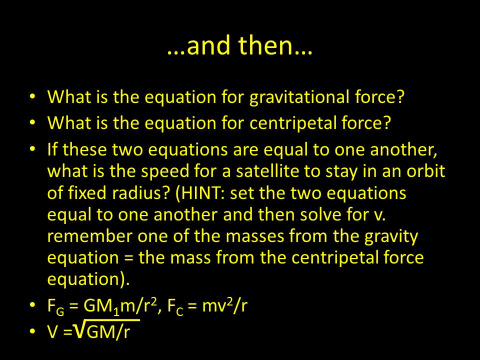 …and then… What is the equation for gravitational force? What is the equation for centripetal force? If these two equations are equal to one another,