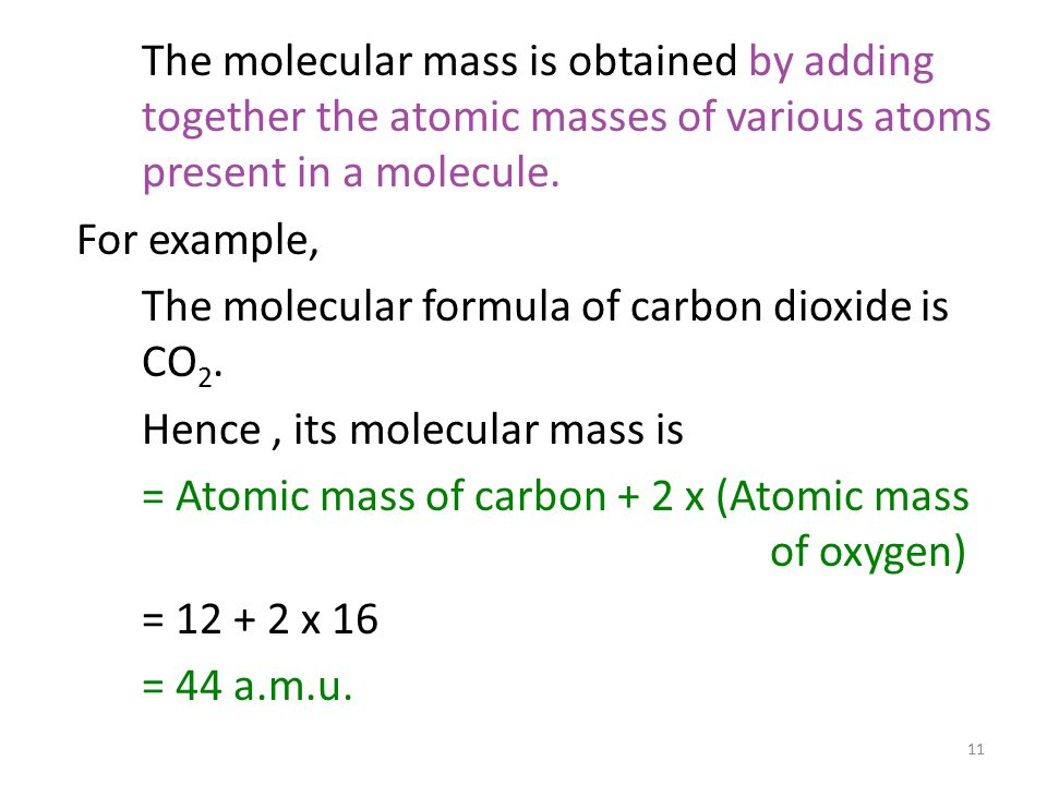 The molecular mass is obtained by adding together the atomic masses of various atoms present in a molecule.