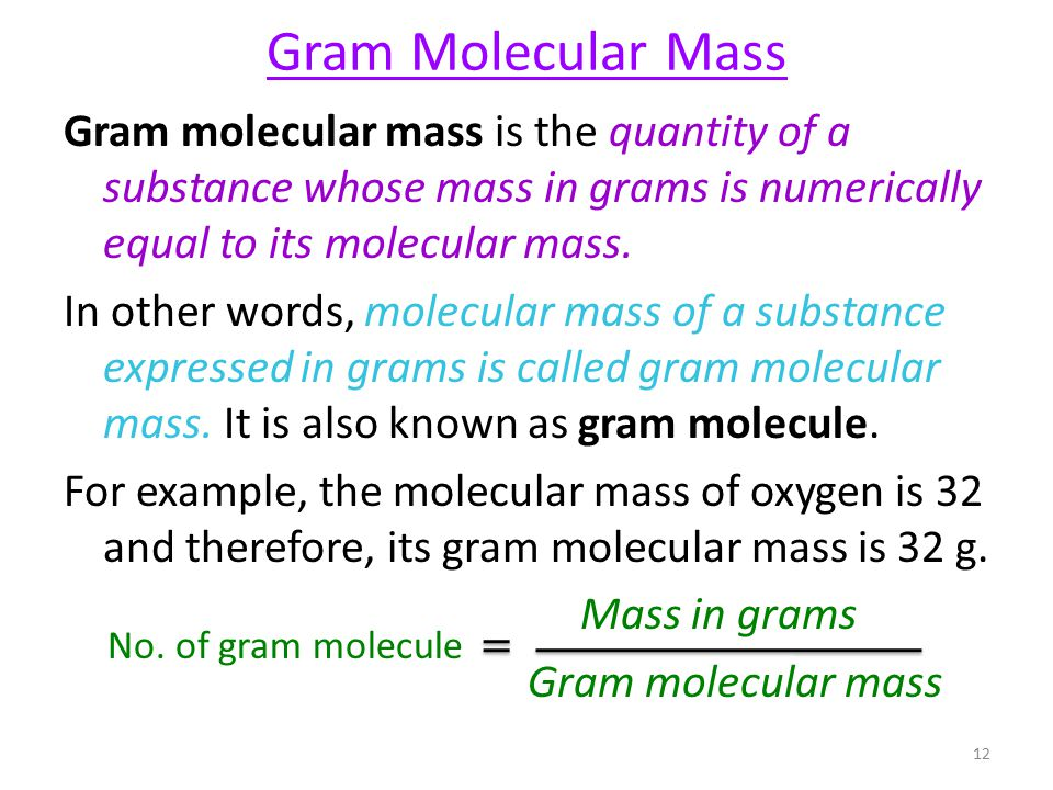 Gram Molecular Mass Gram molecular mass is the quantity of a substance whose mass in grams is numerically equal to its molecular mass.