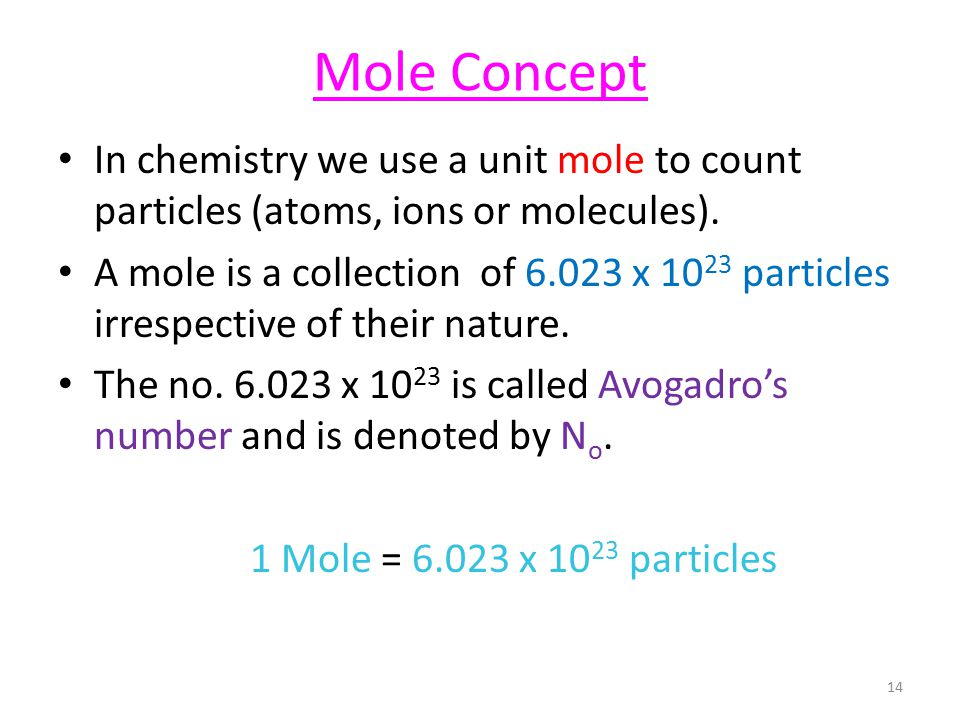 Mole Concept In chemistry we use a unit mole to count particles (atoms, ions or molecules). A mole is a collection of 6.023 x 10 23 particles irrespec