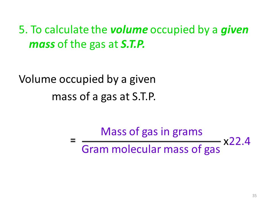 5. To calculate the volume occupied by a given mass of the gas at S.T.P.
