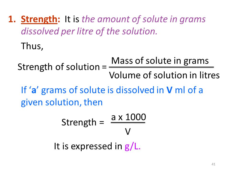 1.Strength: It is the amount of solute in grams dissolved per litre of the solution.