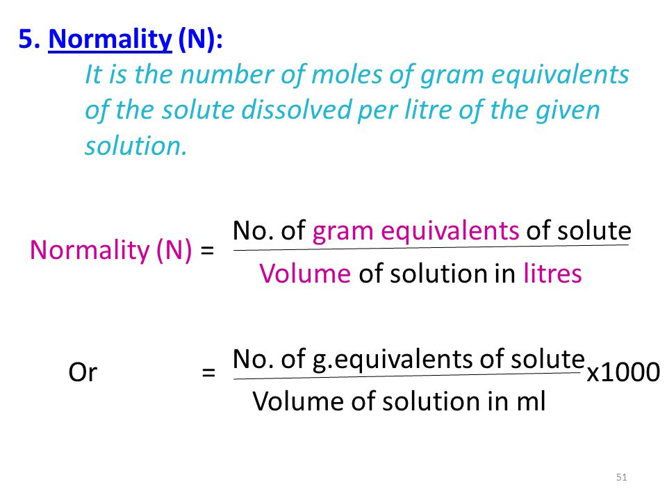 5. Normality (N): It is the number of moles of gram equivalents of the solute dissolved per litre of the given solution. No. of gram equivalents of so