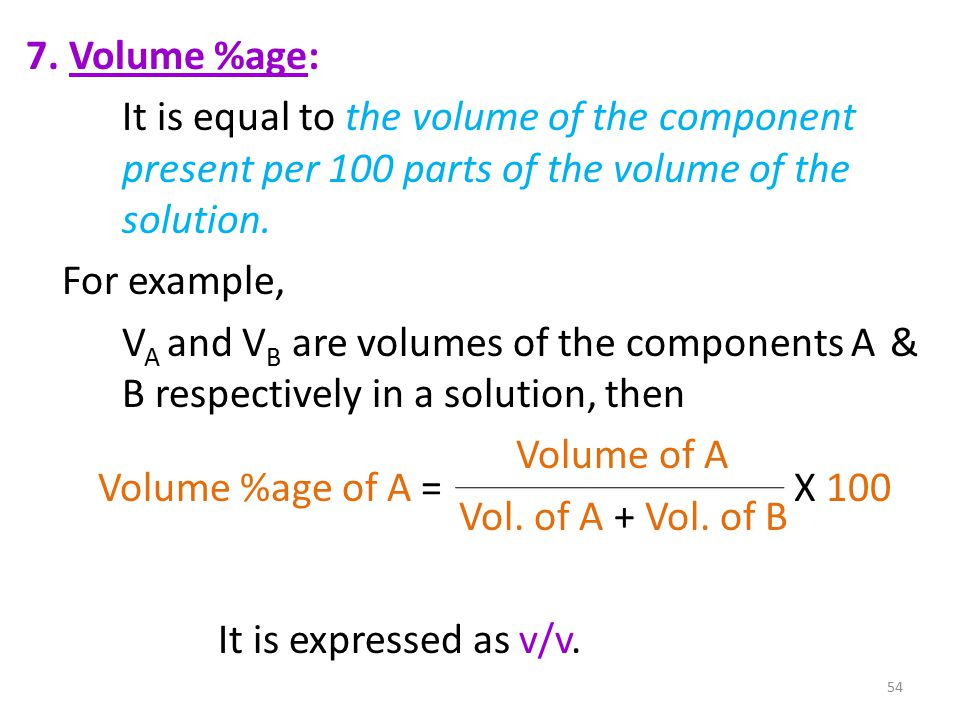 7. Volume %age: It is equal to the volume of the component present per 100 parts of the volume of the solution. For example, V A and V B are volumes o