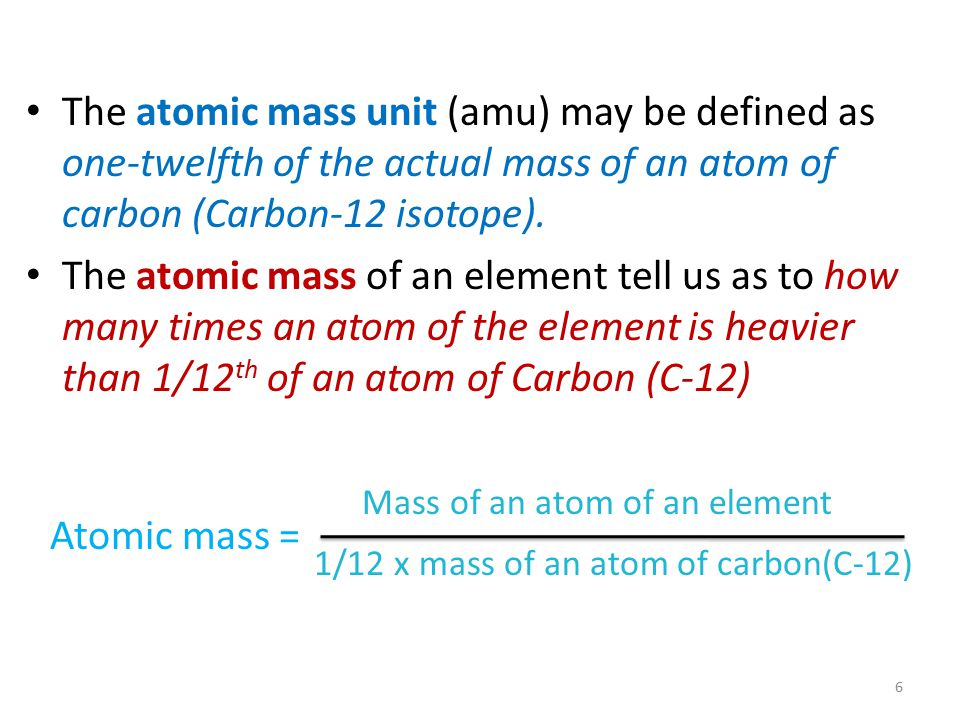 The atomic mass unit (amu) may be defined as one-twelfth of the actual mass of an atom of carbon (Carbon-12 isotope).