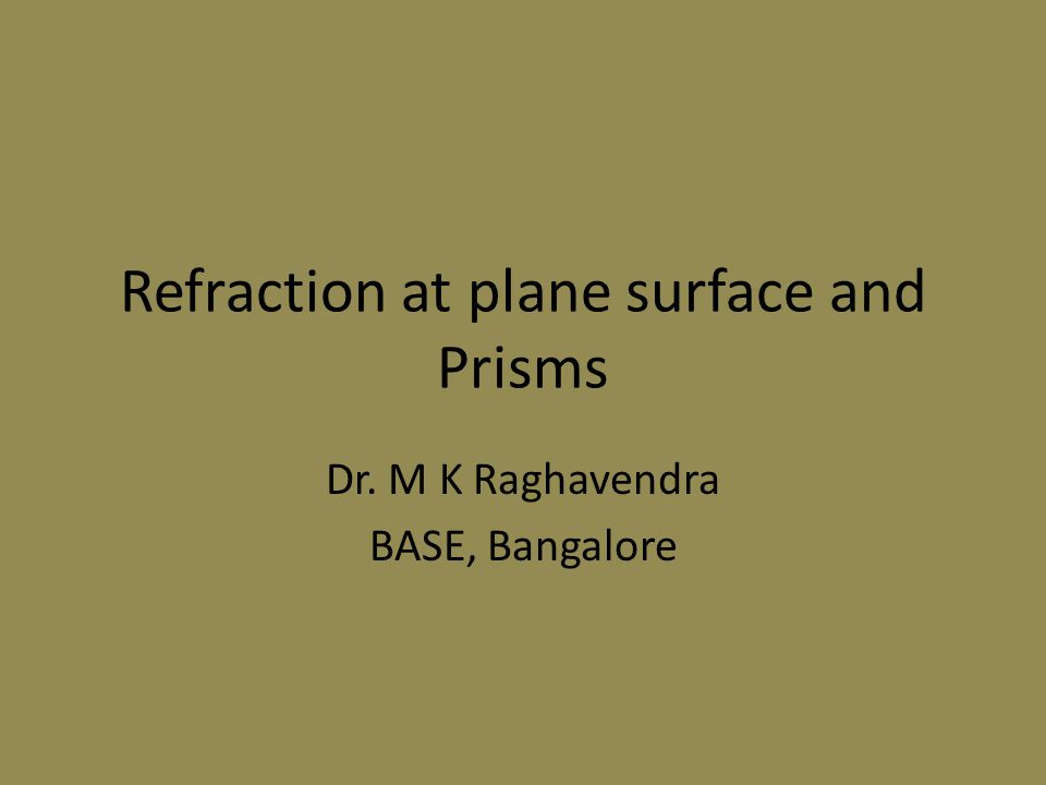 Refraction at plane surface and Prisms Dr. M K Raghavendra BASE, Bangalore