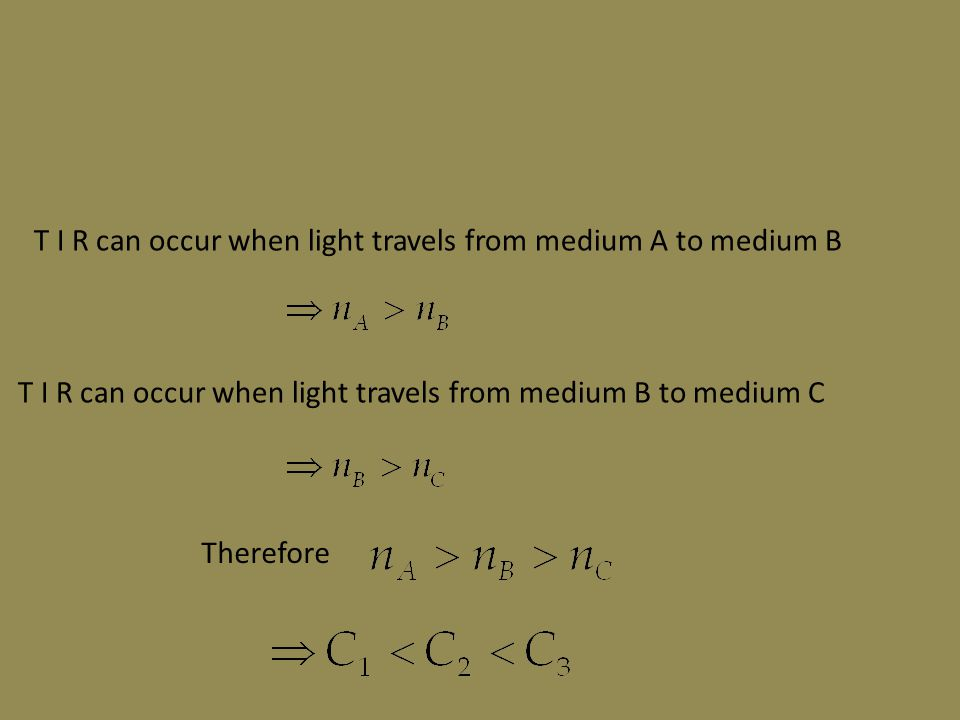 T I R can occur when light travels from medium A to medium B T I R can occur when light travels from medium B to medium C Therefore