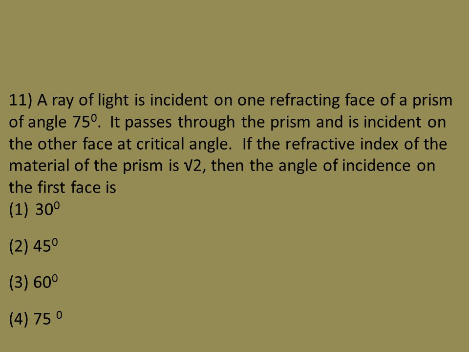 11) A ray of light is incident on one refracting face of a prism of angle 75 0.