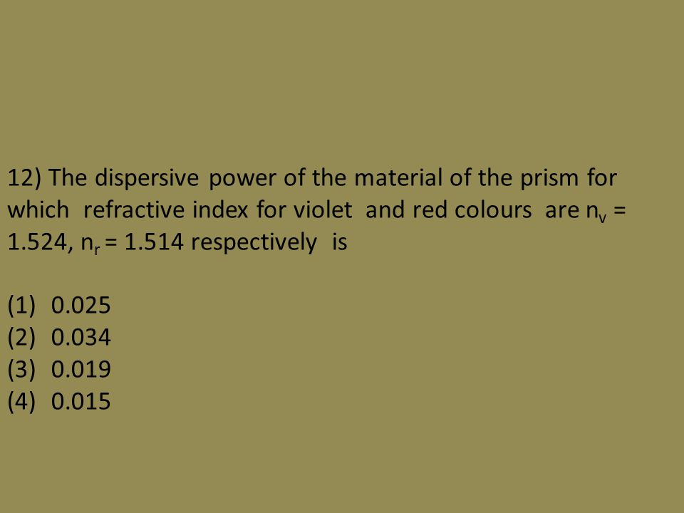 12) The dispersive power of the material of the prism for which refractive index for violet and red colours are n v = 1.524, n r = 1.514 respectively is (1) 0.025 (2) 0.034 (3) 0.019 (4) 0.015