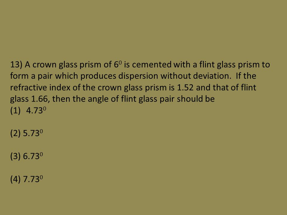 13) A crown glass prism of 6 0 is cemented with a flint glass prism to form a pair which produces dispersion without deviation.