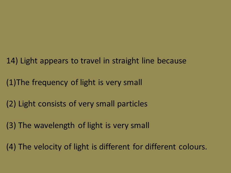 14) Light appears to travel in straight line because (1)The frequency of light is very small (2) Light consists of very small particles (3) The wavelength of light is very small (4) The velocity of light is different for different colours.